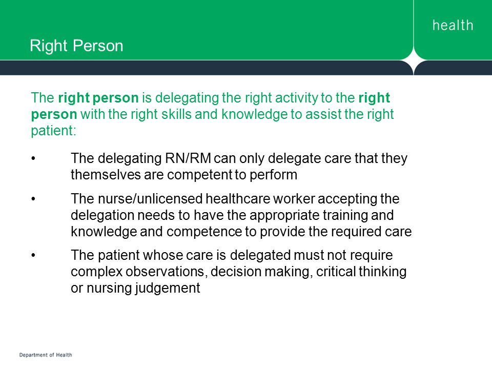 Right Person The right person is delegating the right activity to the right person with the right skills and knowledge to assist the right patient: