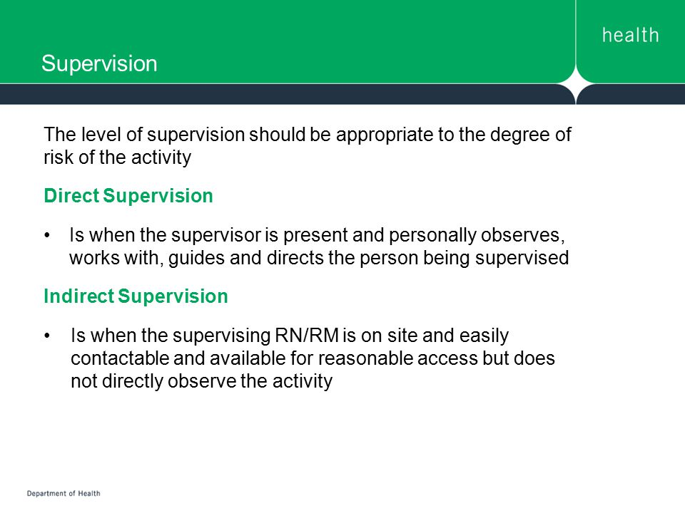 Supervision The level of supervision should be appropriate to the degree of risk of the activity. Direct Supervision.