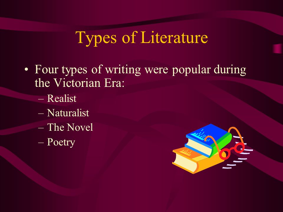 Types of Literature Four types of writing were popular during the Victorian Era: Realist. Naturalist.