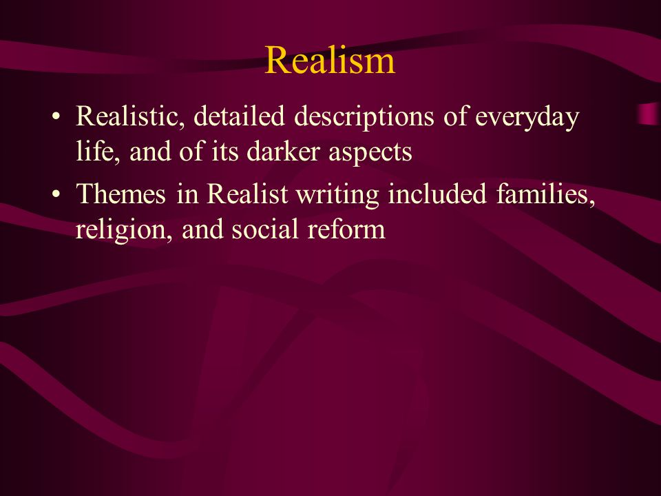 Realism Realistic, detailed descriptions of everyday life, and of its darker aspects.
