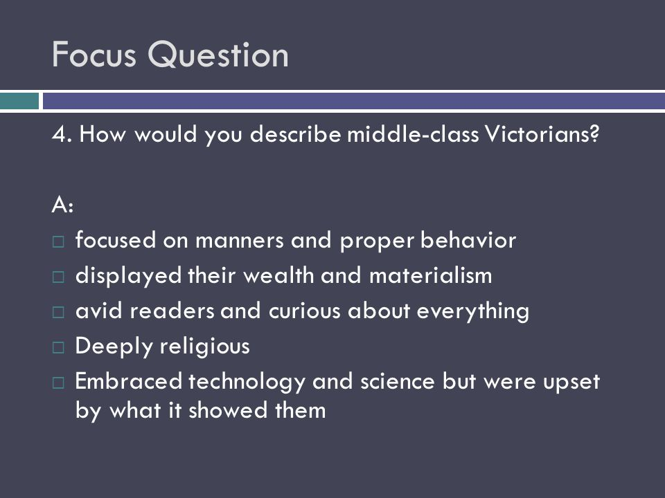 Focus Question 4. How would you describe middle-class Victorians A:
