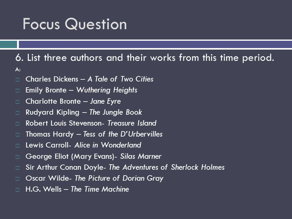 Focus Question 6. List three authors and their works from this time period. A: Charles Dickens – A Tale of Two Cities.