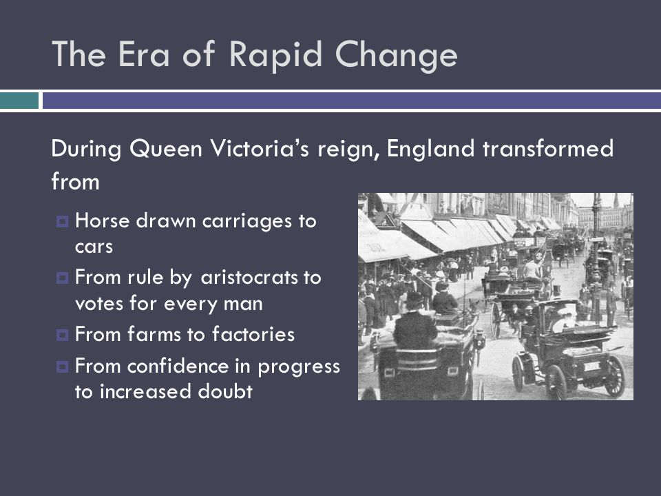 The Era of Rapid Change During Queen Victoria's reign, England transformed from. Horse drawn carriages to cars.