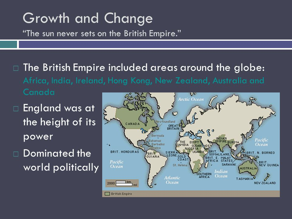 Growth and Change The sun never sets on the British Empire.