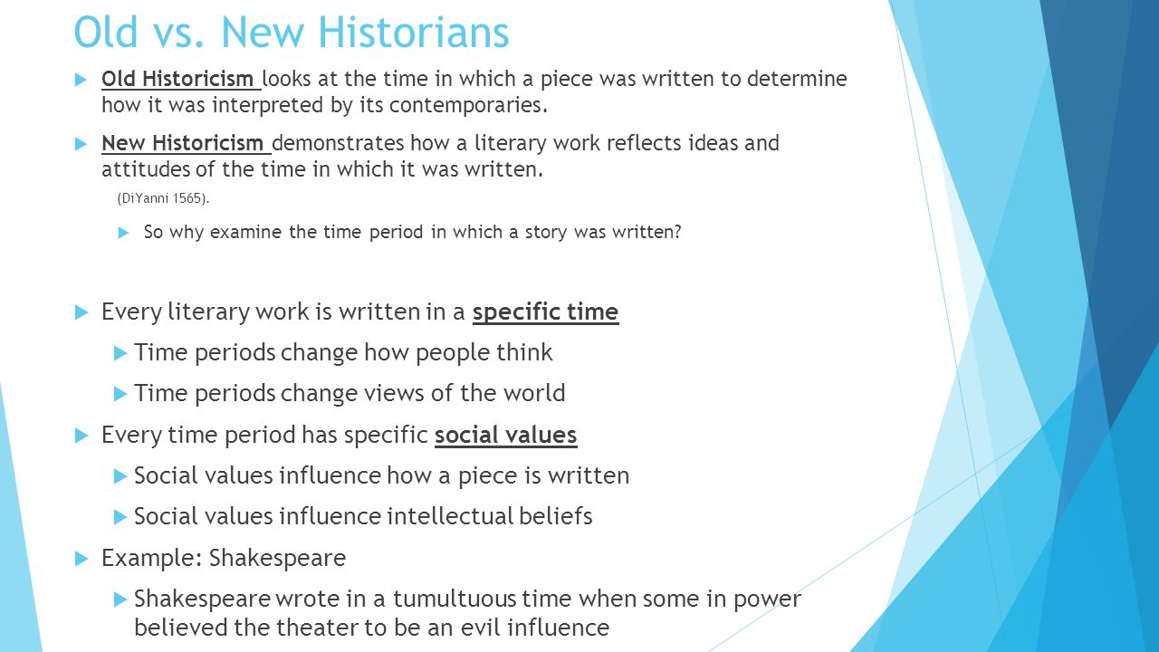 Old vs. New Historians Old Historicism looks at the time in which a piece was written to determine how it was interpreted by its contemporaries.