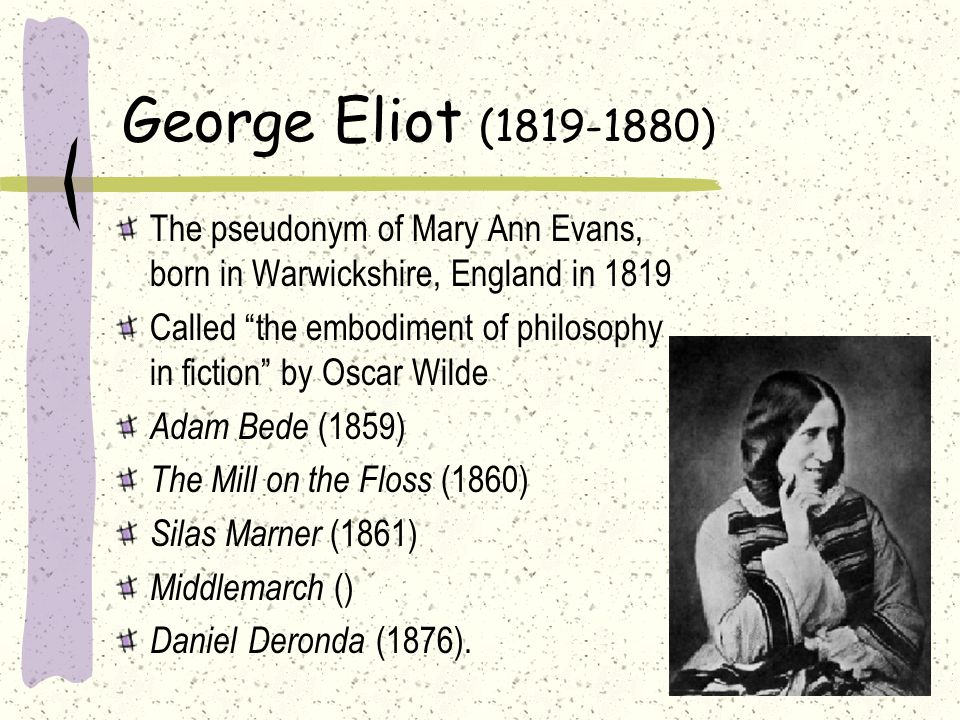 George Eliot (1819-1880) The pseudonym of Mary Ann Evans, born in Warwickshire, England in 1819.