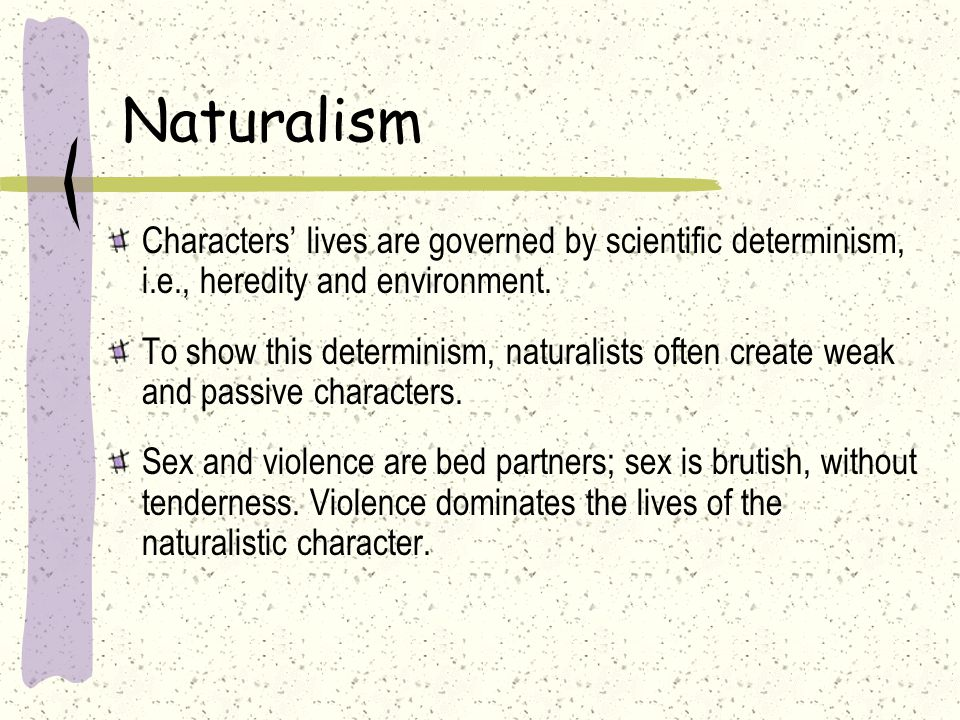 Naturalism Characters' lives are governed by scientific determinism, i.e., heredity and environment.