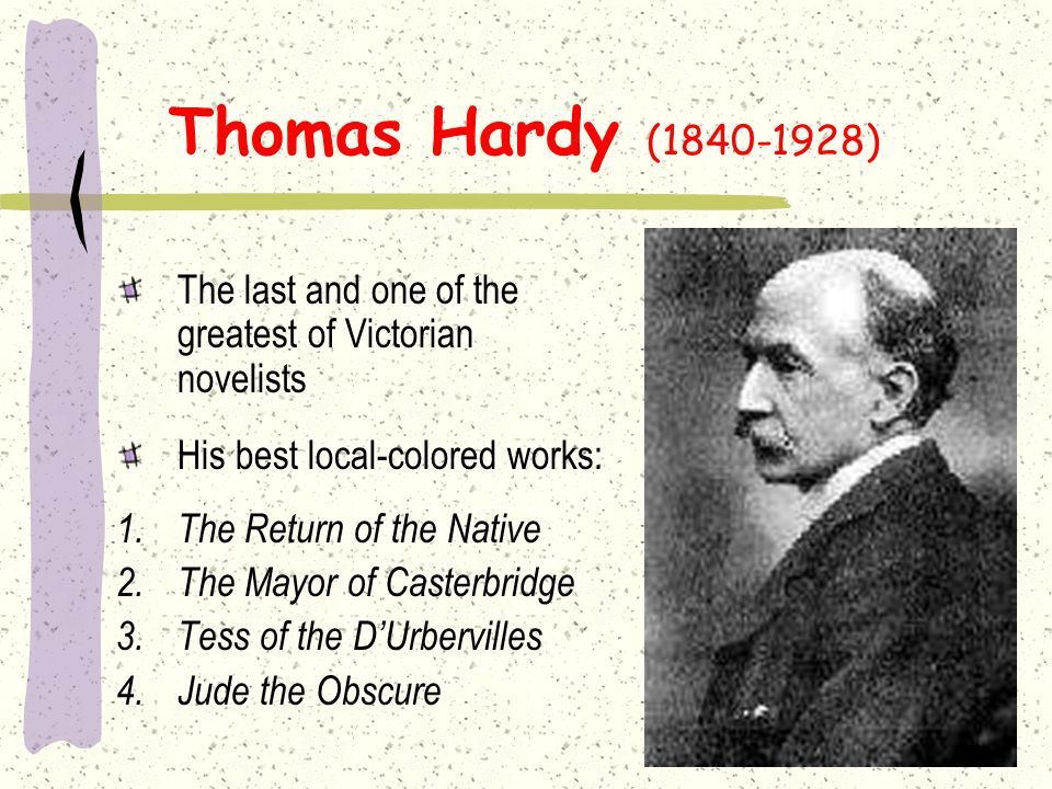 Thomas Hardy (1840-1928) The last and one of the greatest of Victorian novelists. His best local-colored works: