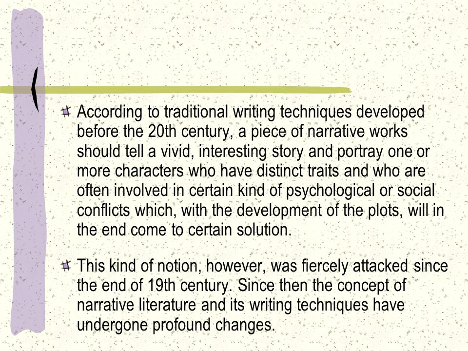 According to traditional writing techniques developed before the 20th century, a piece of narrative works should tell a vivid, interesting story and portray one or more characters who have distinct traits and who are often involved in certain kind of psychological or social conflicts which, with the development of the plots, will in the end come to certain solution.
