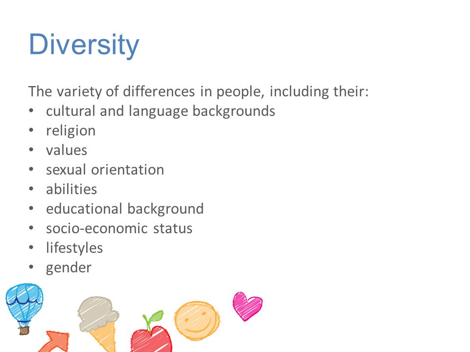 Diversity The variety of differences in people, including their: