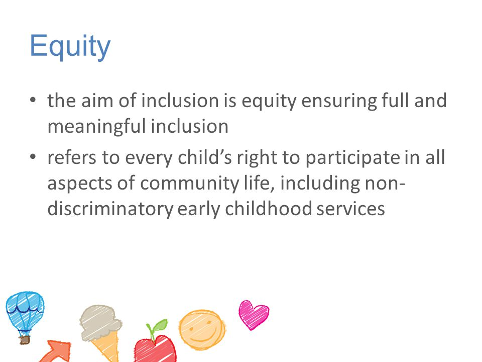 Equity the aim of inclusion is equity ensuring full and meaningful inclusion.
