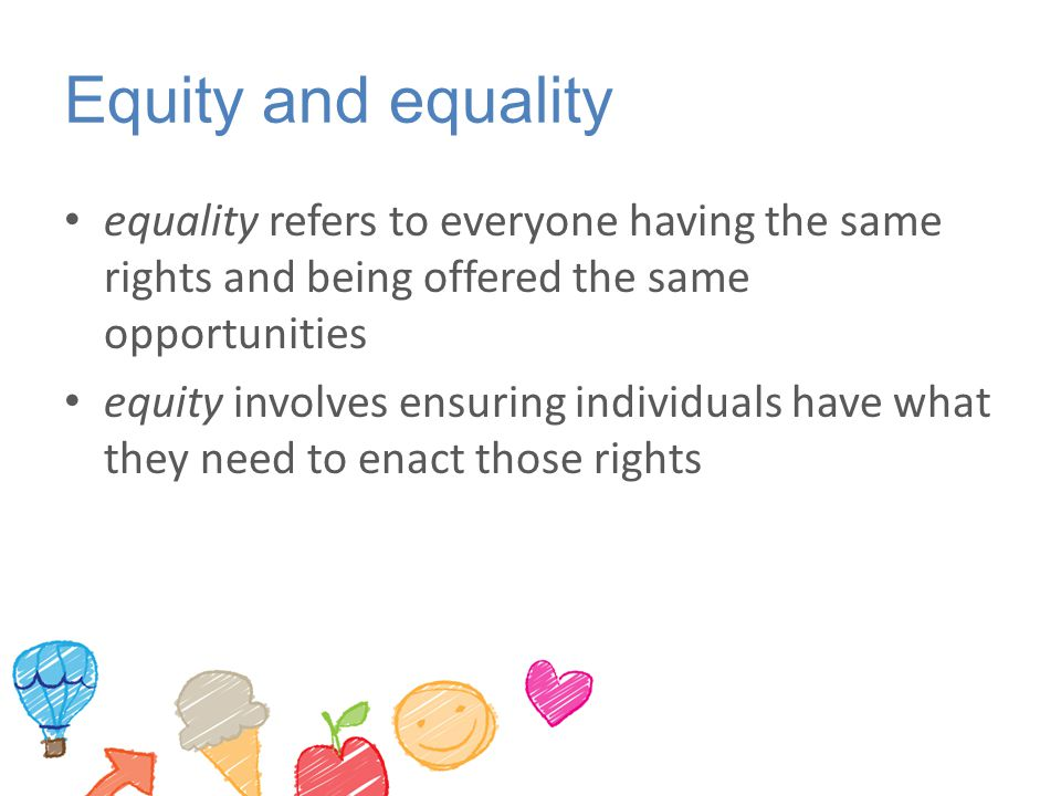 Equity and equality equality refers to everyone having the same rights and being offered the same opportunities.
