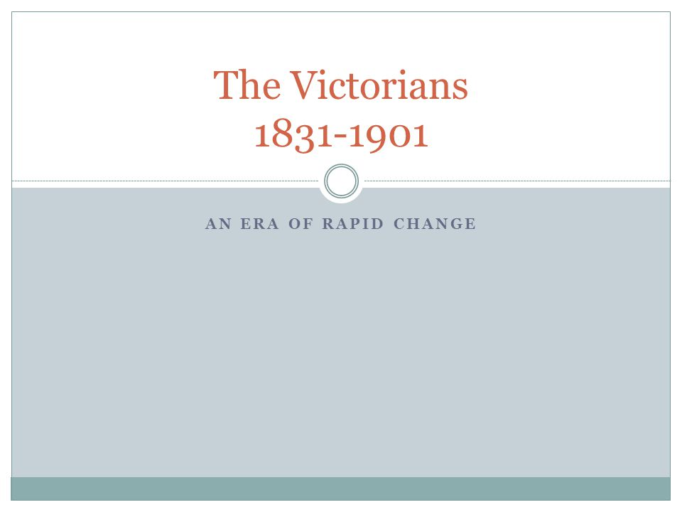 The Victorians 1831-1901 An Era of Rapid Change