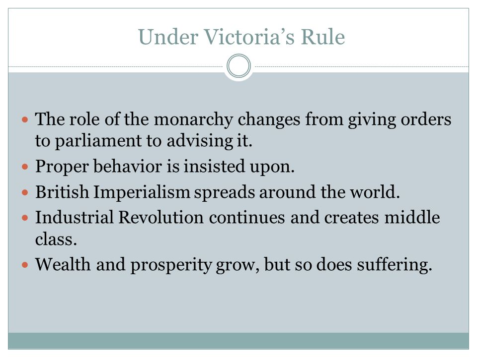 Under Victoria's Rule The role of the monarchy changes from giving orders to parliament to advising it.