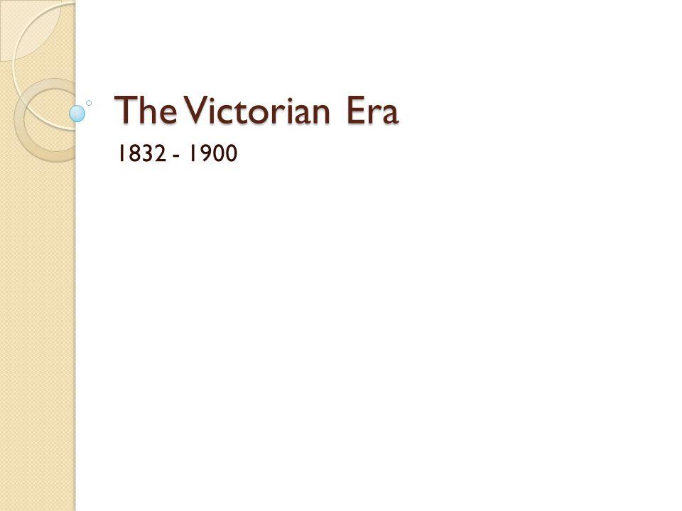 The Victorian Era 1832 - 1900