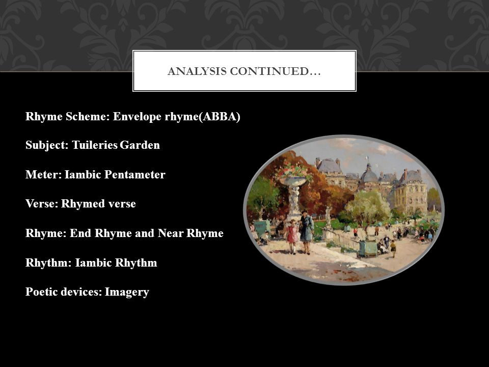 Analysis Continued… Rhyme Scheme: Envelope rhyme(ABBA) Subject: Tuileries Garden. Meter: Iambic Pentameter.