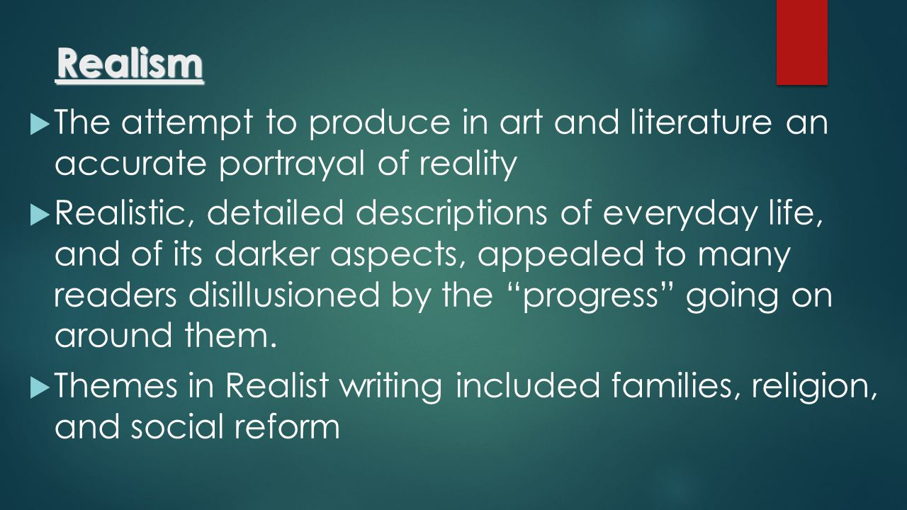 Realism The attempt to produce in art and literature an accurate portrayal of reality.