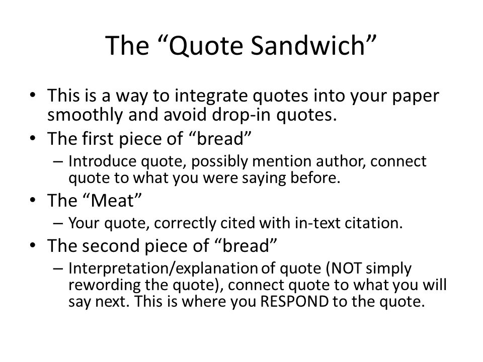 The Quote Sandwich This is a way to integrate quotes into your paper smoothly and avoid drop-in quotes.