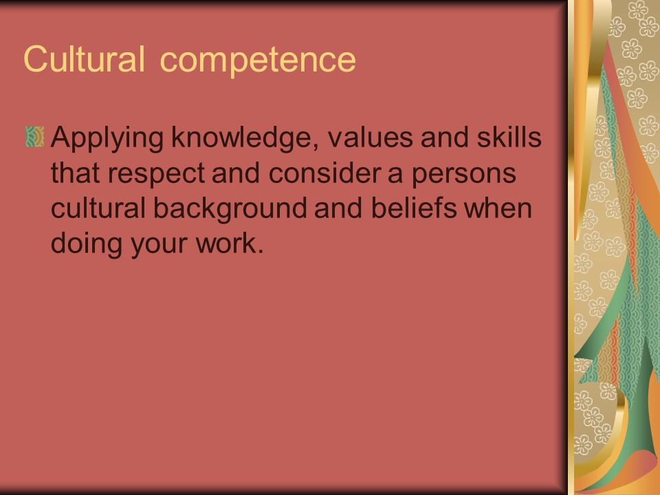 Cultural competence Applying knowledge, values and skills that respect and consider a persons cultural background and beliefs when doing your work.