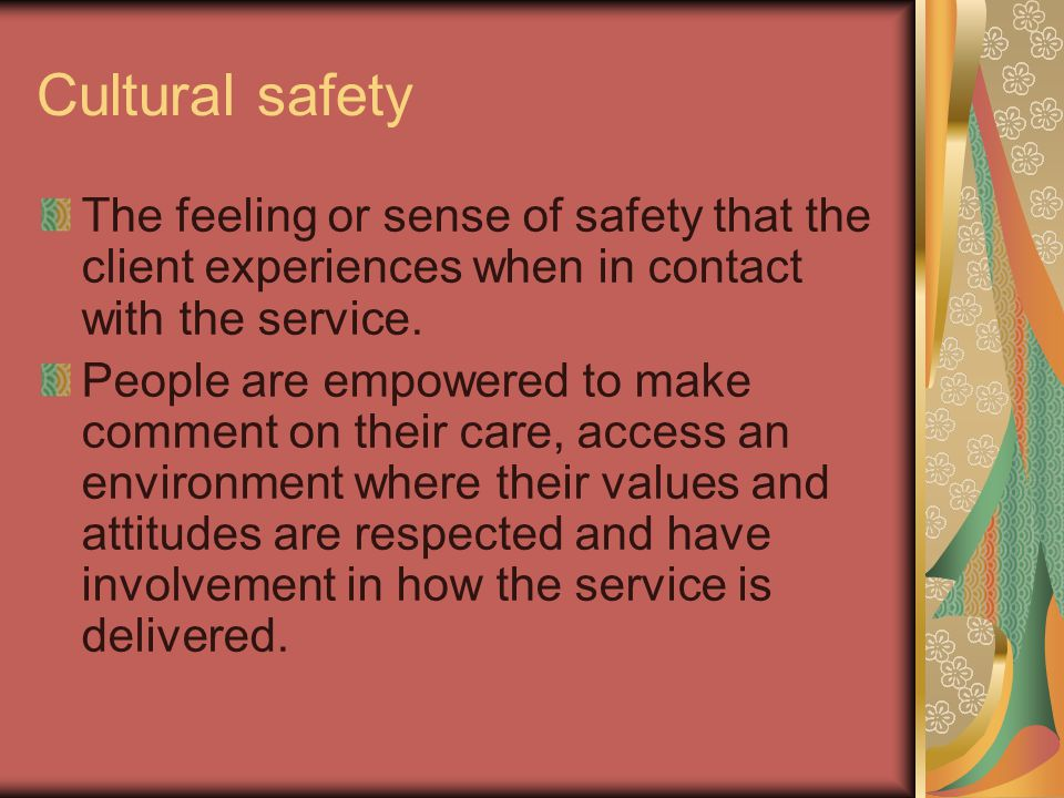 Cultural safety The feeling or sense of safety that the client experiences when in contact with the service.