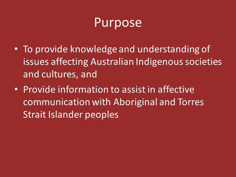 Purpose To provide knowledge and understanding of issues affecting Australian Indigenous societies and cultures, and.