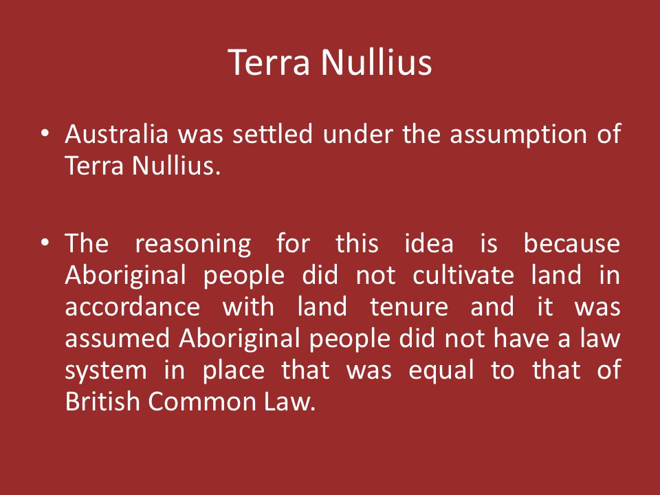 Terra Nullius Australia was settled under the assumption of Terra Nullius.