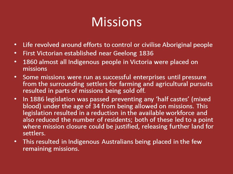 Missions Life revolved around efforts to control or civilise Aboriginal people. First Victorian established near Geelong 1836.