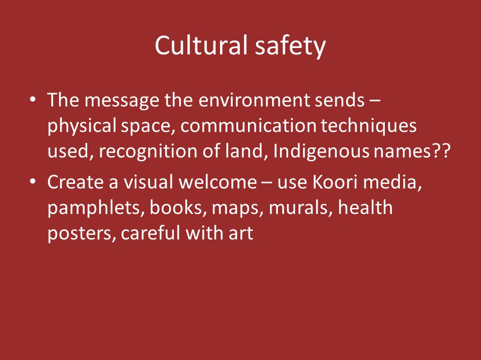 Cultural safety The message the environment sends – physical space, communication techniques used, recognition of land, Indigenous names
