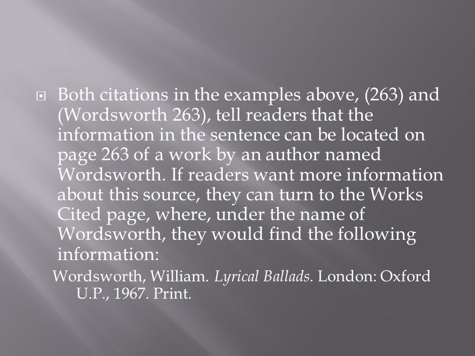 Both citations in the examples above, (263) and (Wordsworth 263), tell readers that the information in the sentence can be located on page 263 of a work by an author named Wordsworth. If readers want more information about this source, they can turn to the Works Cited page, where, under the name of Wordsworth, they would find the following information: