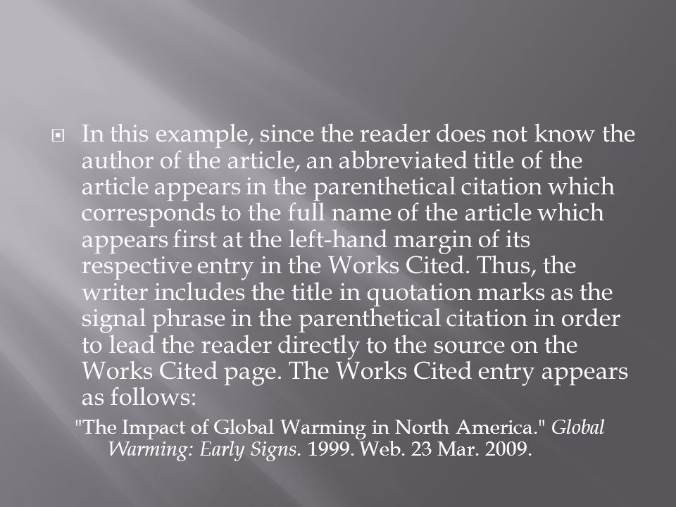 In this example, since the reader does not know the author of the article, an abbreviated title of the article appears in the parenthetical citation which corresponds to the full name of the article which appears first at the left-hand margin of its respective entry in the Works Cited. Thus, the writer includes the title in quotation marks as the signal phrase in the parenthetical citation in order to lead the reader directly to the source on the Works Cited page. The Works Cited entry appears as follows: