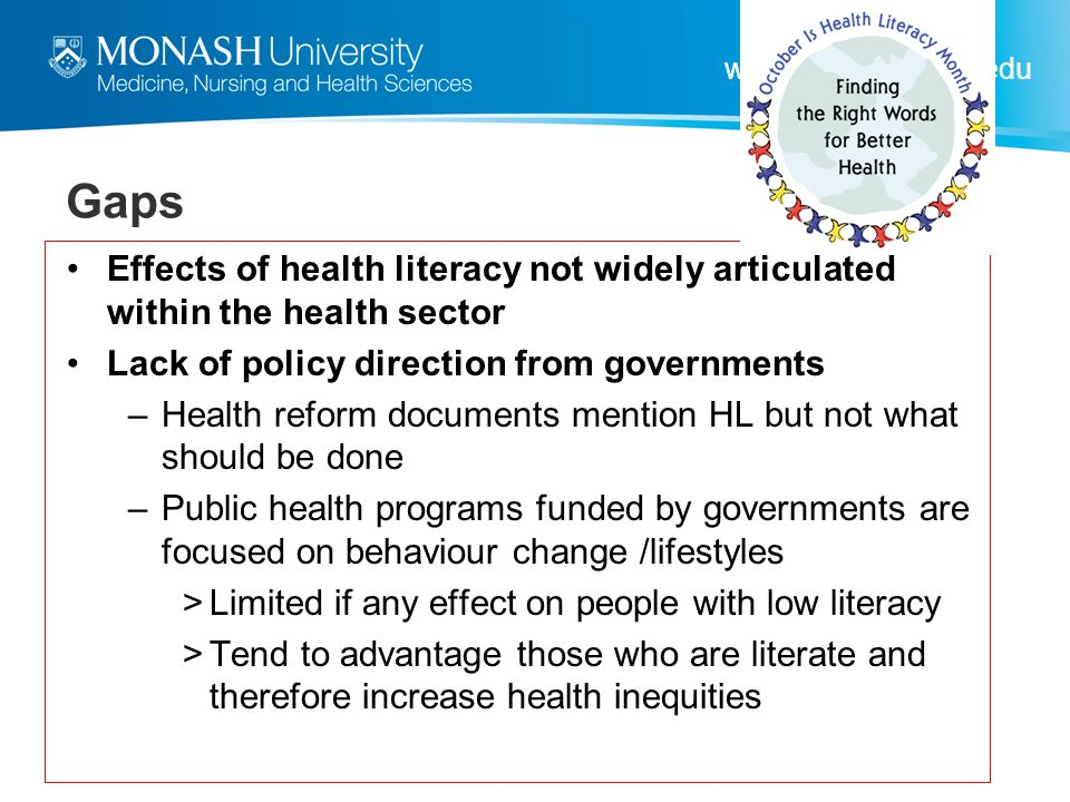 Gaps Effects of health literacy not widely articulated within the health sector. Lack of policy direction from governments.