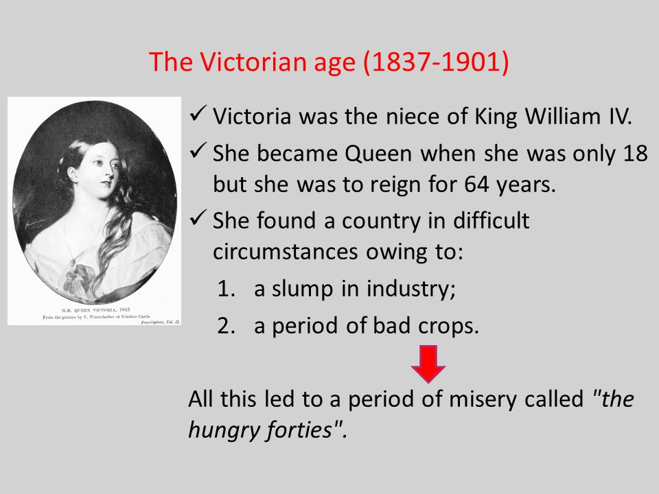 The Victorian age (1837-1901) Victoria was the niece of King William IV. She became Queen when she was only 18 but she was to reign for 64 years.