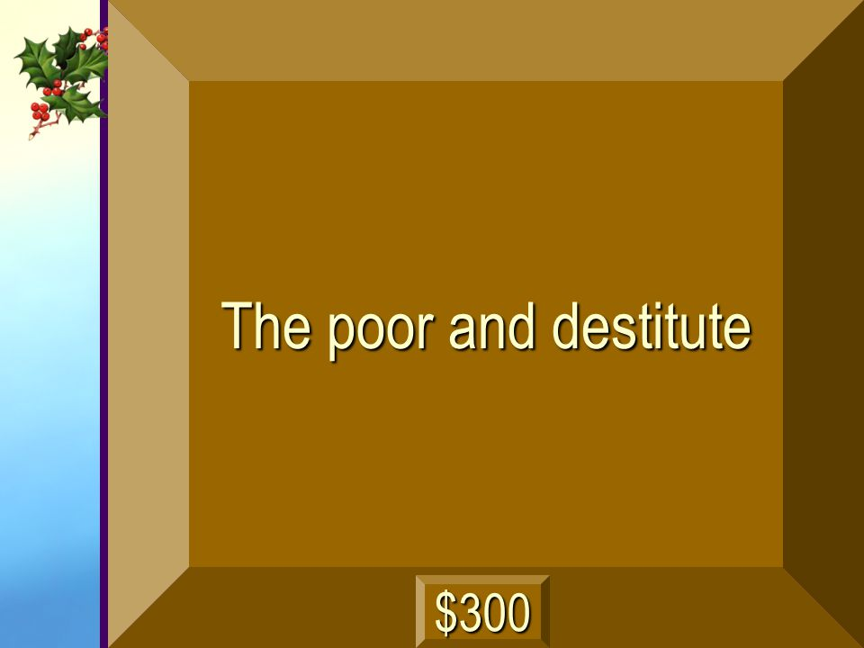 The poor and destitute $300