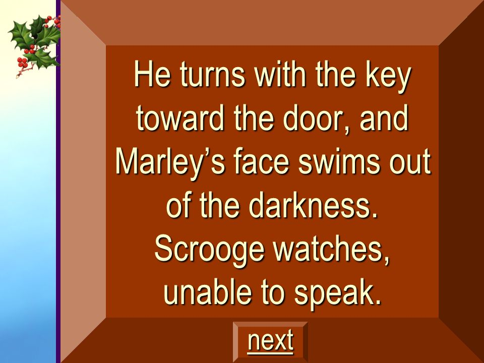 He turns with the key toward the door, and Marley's face swims out of the darkness. Scrooge watches, unable to speak.