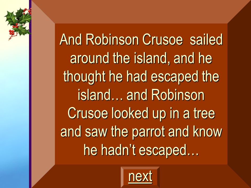 And Robinson Crusoe sailed around the island, and he thought he had escaped the island… and Robinson Crusoe looked up in a tree and saw the parrot and know he hadn't escaped…