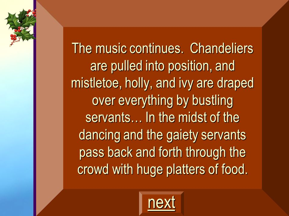 The music continues. Chandeliers are pulled into position, and mistletoe, holly, and ivy are draped over everything by bustling servants… In the midst of the dancing and the gaiety servants pass back and forth through the crowd with huge platters of food.