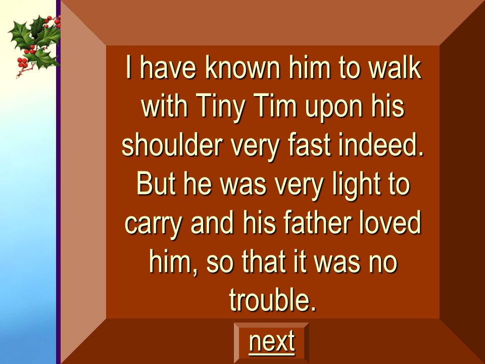 I have known him to walk with Tiny Tim upon his shoulder very fast indeed. But he was very light to carry and his father loved him, so that it was no trouble.