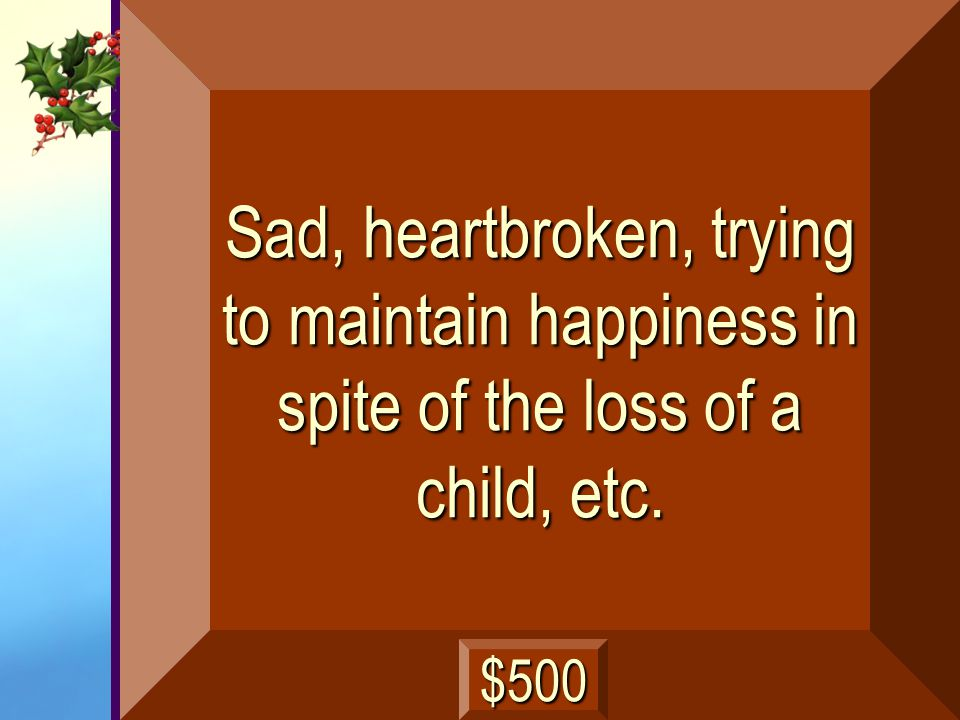 Sad, heartbroken, trying to maintain happiness in spite of the loss of a child, etc.