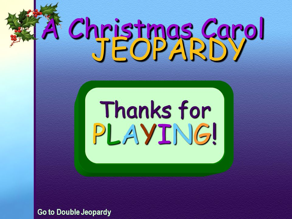 A Christmas Carol JEOPARDY Thanks for PLAYING! Go to Double Jeopardy