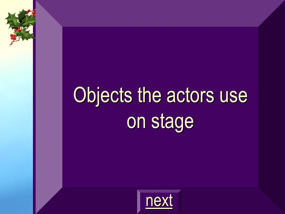 Objects the actors use on stage
