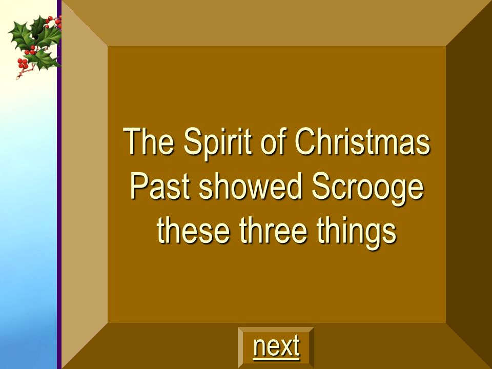 The Spirit of Christmas Past showed Scrooge these three things