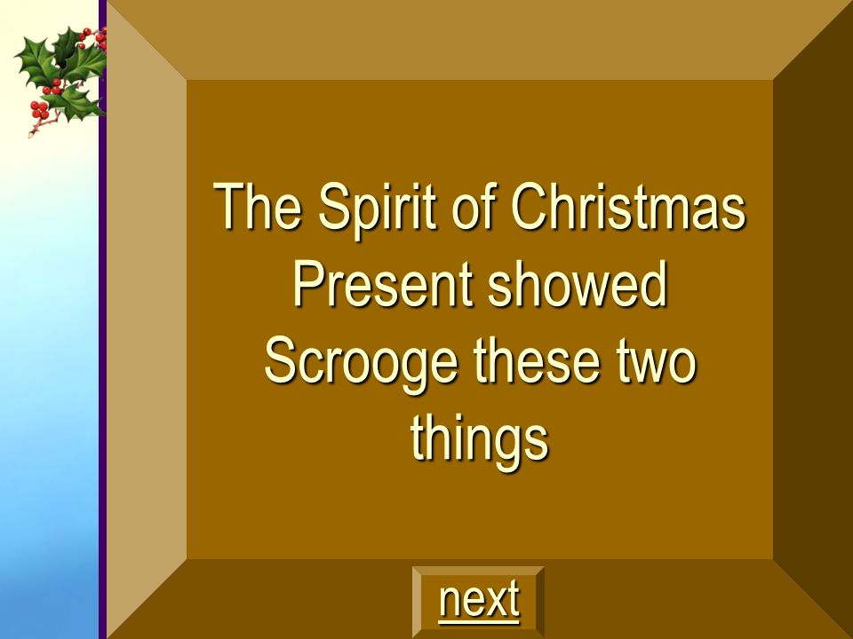 The Spirit of Christmas Present showed Scrooge these two things