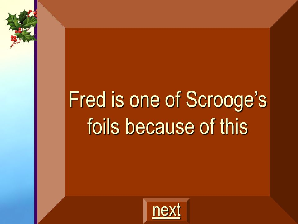 Fred is one of Scrooge's foils because of this