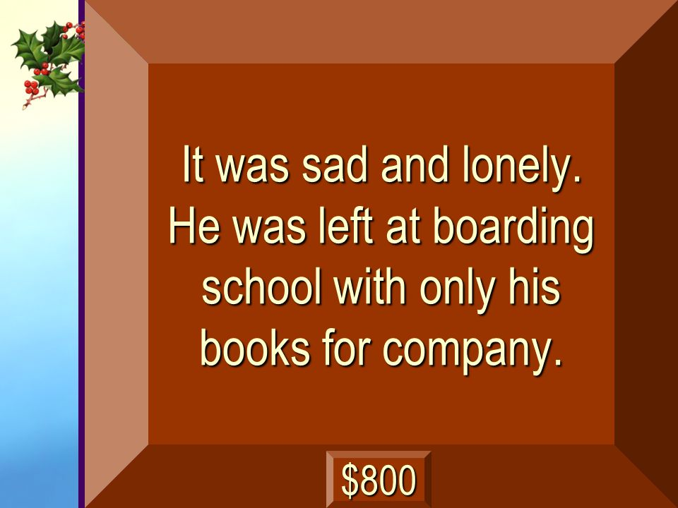 It was sad and lonely. He was left at boarding school with only his books for company.