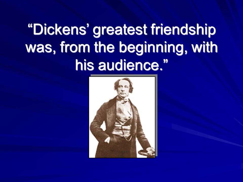 Dickens' greatest friendship was, from the beginning, with his audience.