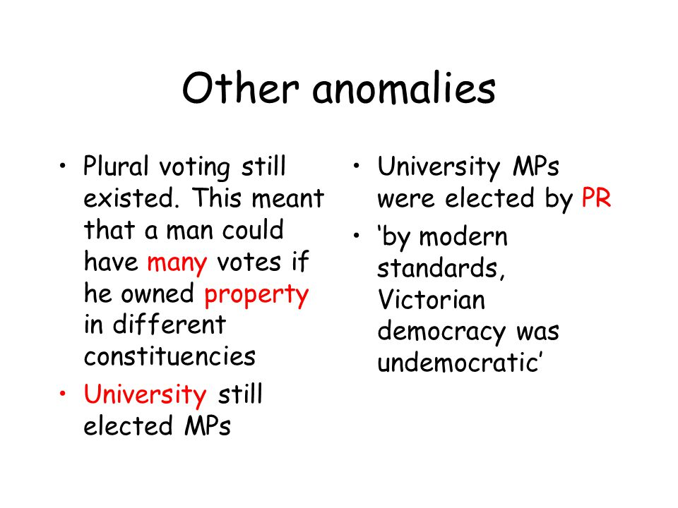 Other anomalies Plural voting still existed. This meant that a man could have many votes if he owned property in different constituencies.