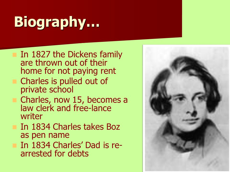 Biography… In 1827 the Dickens family are thrown out of their home for not paying rent. Charles is pulled out of private school.