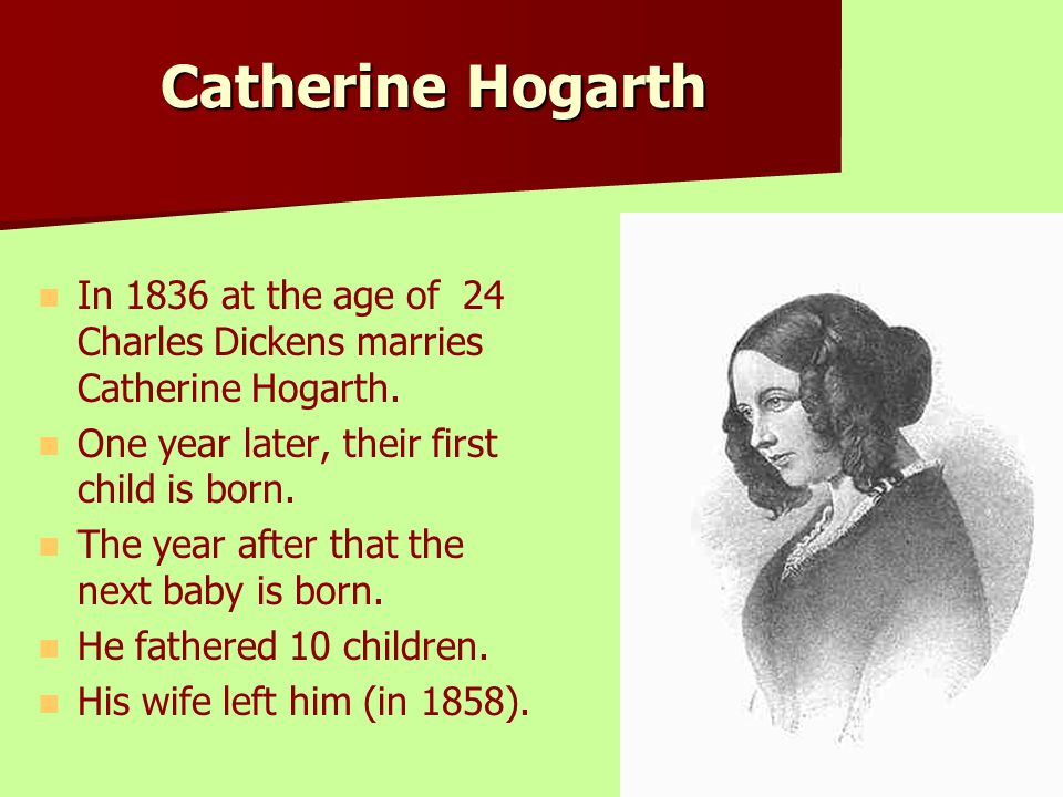 Catherine Hogarth In 1836 at the age of 24 Charles Dickens marries Catherine Hogarth. One year later, their first child is born.