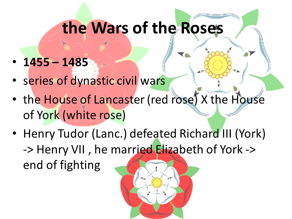 the Wars of the Roses 1455 – 1485 series of dynastic civil wars