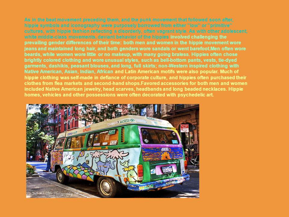 As in the beat movement preceding them, and the punk movement that followed soon after, hippie symbols and iconography were purposely borrowed from either low or primitive cultures, with hippie fashion reflecting a disorderly, often vagrant style.